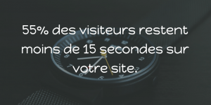 55% des visiteurs restent moins de 15 secondes sur votre site Web